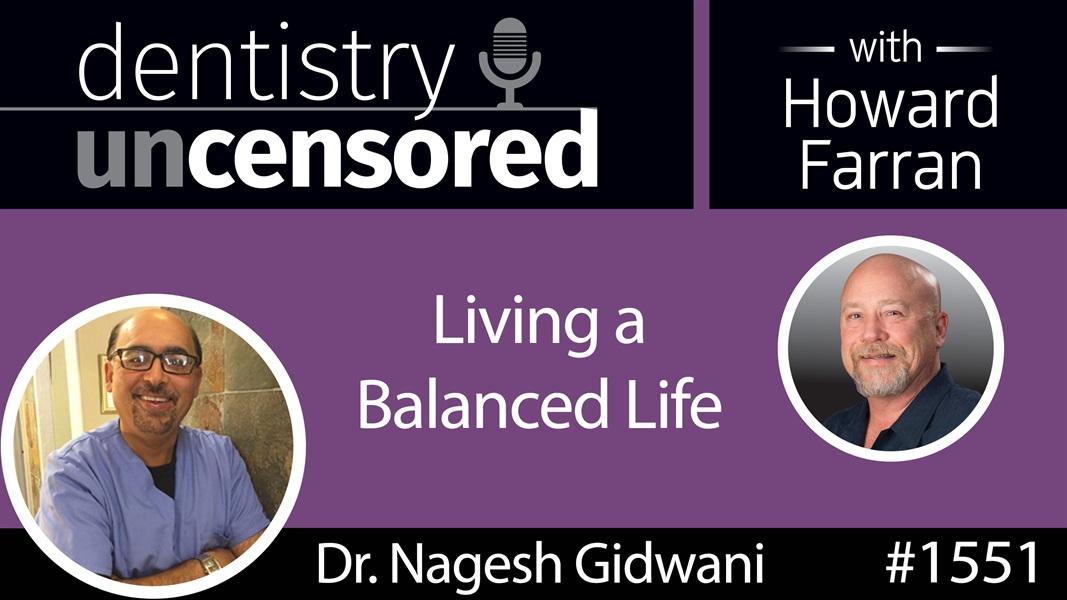 1551 Dr. Nagesh Gidwani on Living a Balanced Life : Dentistry Uncensored with Howard Farran