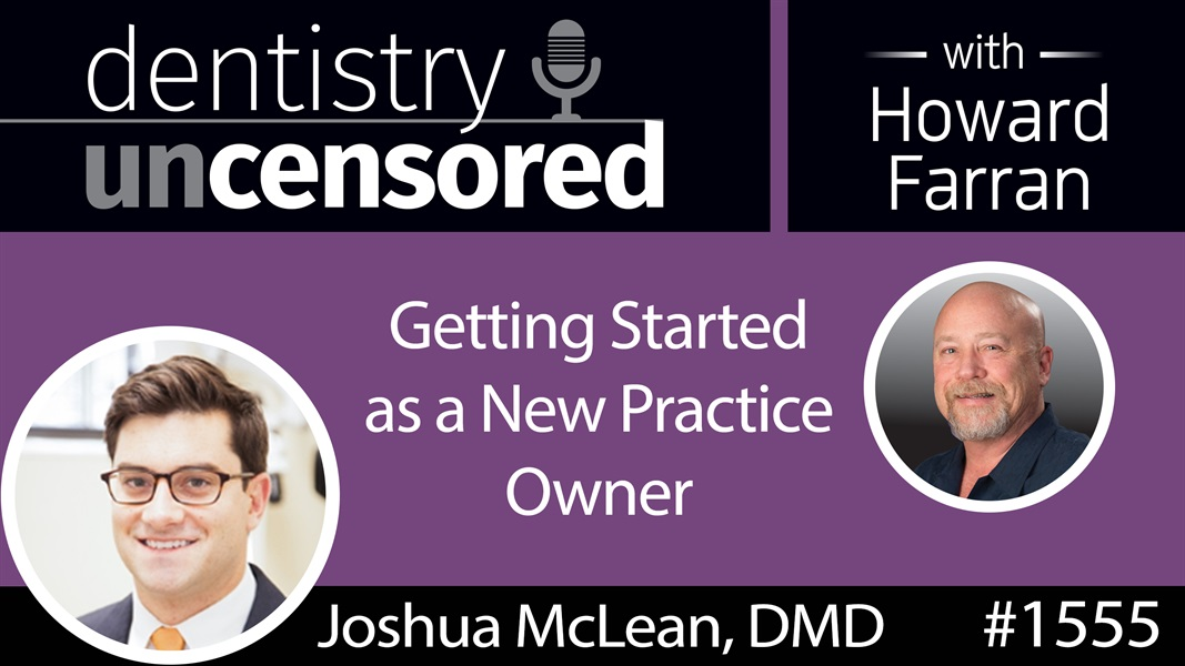 1555 Dr. Joshua McLean on Getting Started as a New Practice Owner : Dentistry Uncensored with Howard Farran