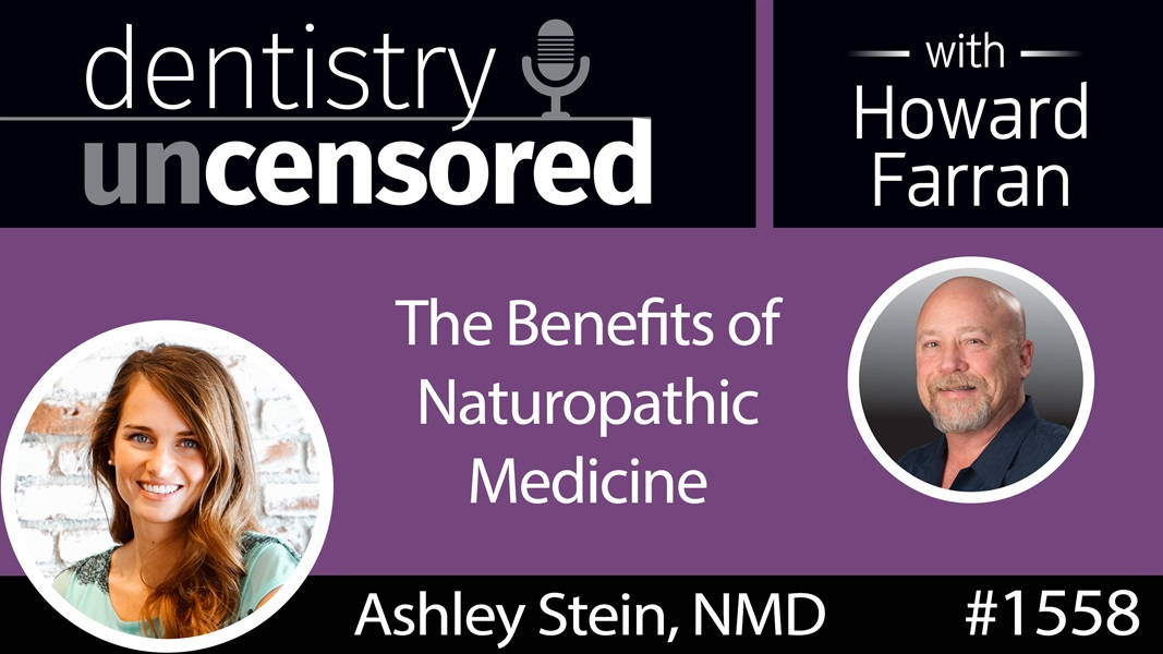 1558 Dr. Ashley Stein on the Benefits of Naturopathic Medicine : Dentistry Uncensored with Howard Farran