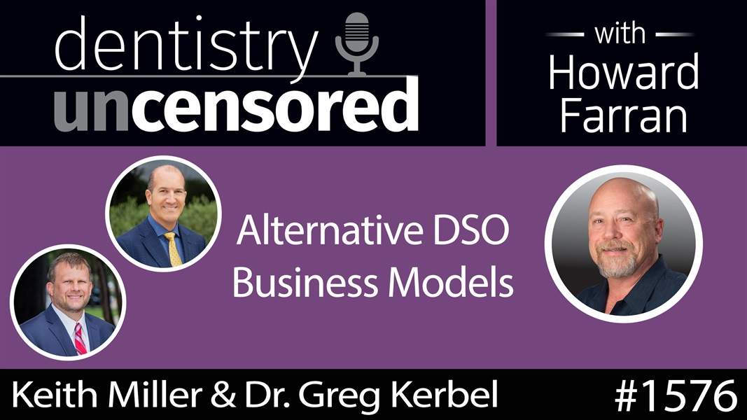 1576 Keith Miller & Dr. Greg Kerbel of Partnerships for Dentists on Alternative DSO Business Models : Dentistry Uncensored with Howard Farran