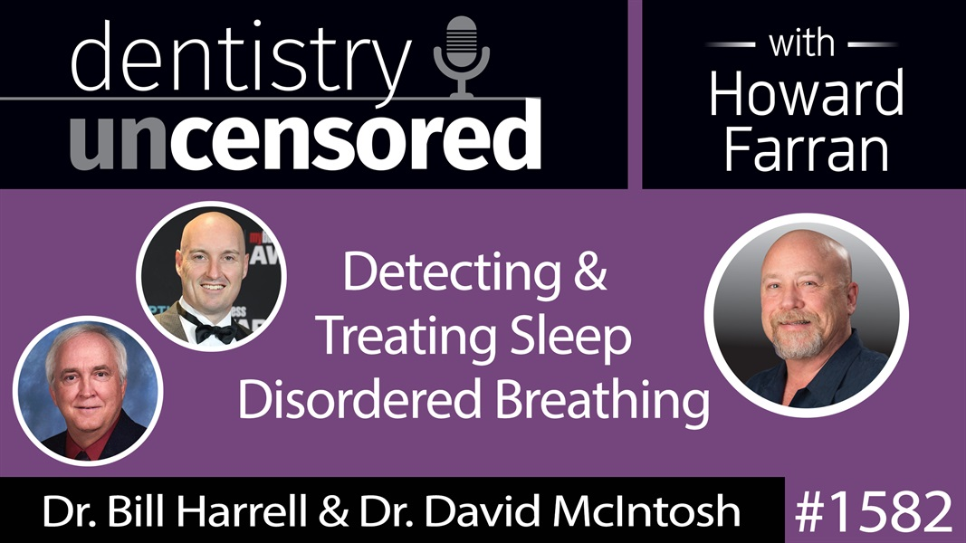 1582 Orthodontist Dr. Bill Harrell & ENT Dr. David McIntosh on Treating Sleep Disordered Breathing : Dentistry Uncensored with Howard Farran