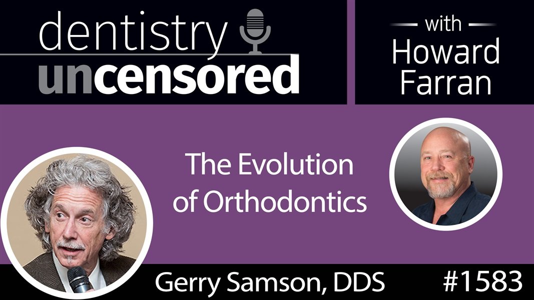 1583 Dr. Gerry Samson on the Evolution of Orthodontics : Dentistry Uncensored with Howard Farran