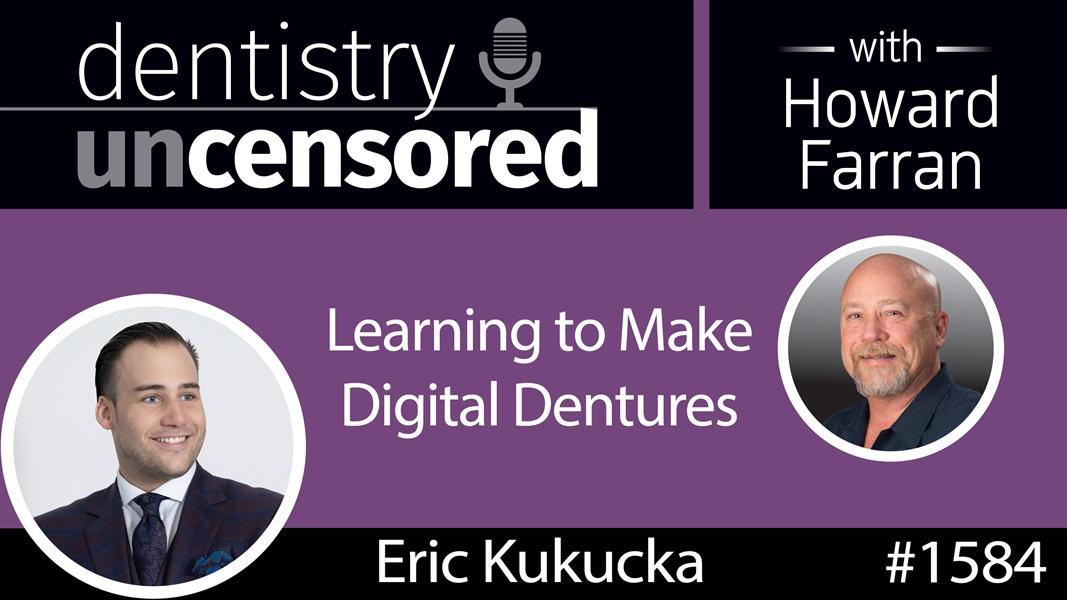 1584 Denturist Eric Kukucka on Learning to Make Digital Dentures : Dentistry Uncensored with Howard Farran