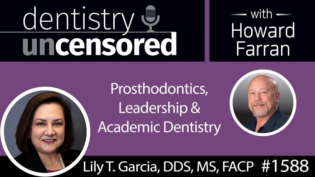 1588 Dr. Lily T. Garcia, Dean & Professor at UNLV, on Prosthodontics, Leadership & Academic Dentistry : Dentistry Uncensored with Howard Farran