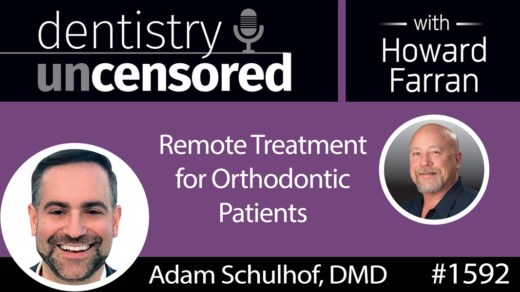1592 Dr. Adam Schulhof on Remote Treatment for Orthodontic Patients : Dentistry Uncensored with Howard Farran