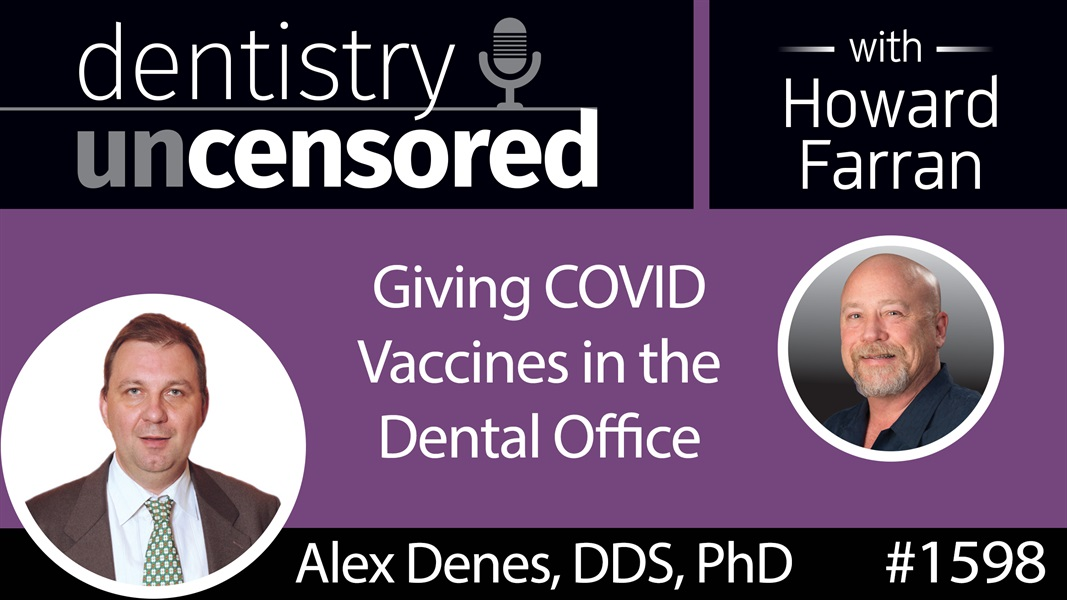 1598 Dr. Alex Denes on Giving COVID Vaccines in the Dental Office : Dentistry Uncensored with Howard Farran