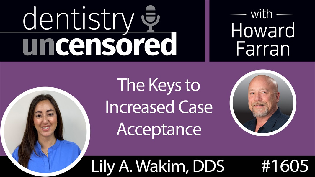 1605 Dr. Lily A. Wakim on the Keys to Increased Case Acceptance : Dentistry Uncensored with Howard Farran