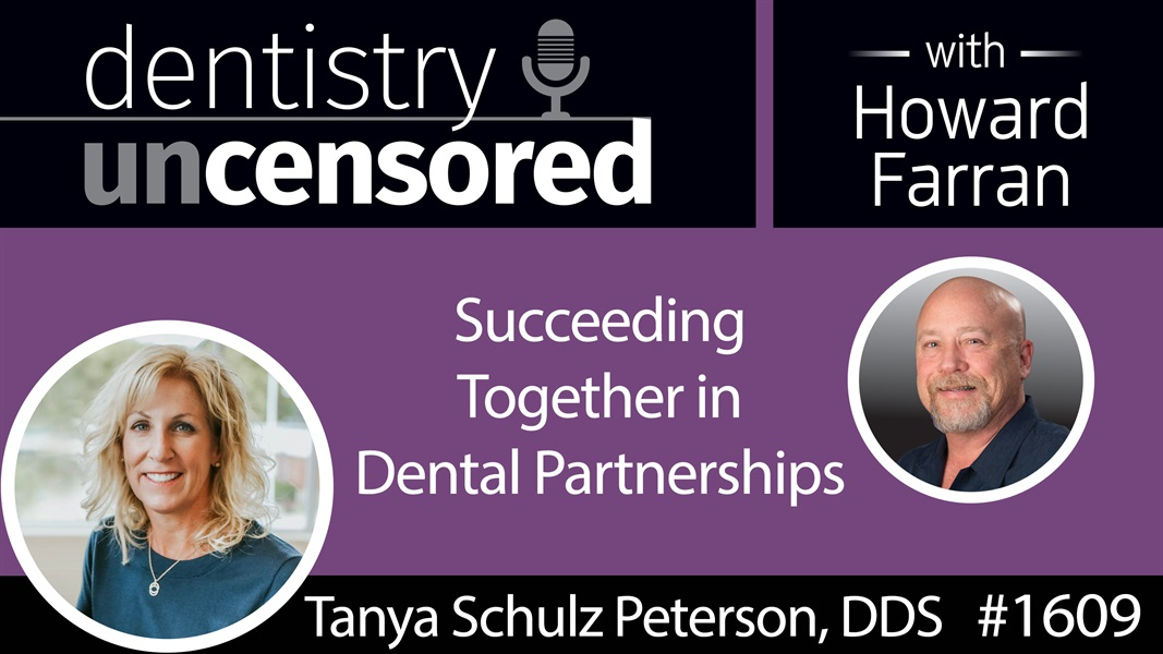 1609 Dr. Tanya Schulz Peterson on Succeeding Together in Dental Partnerships : Dentistry Uncensored with Howard Farran