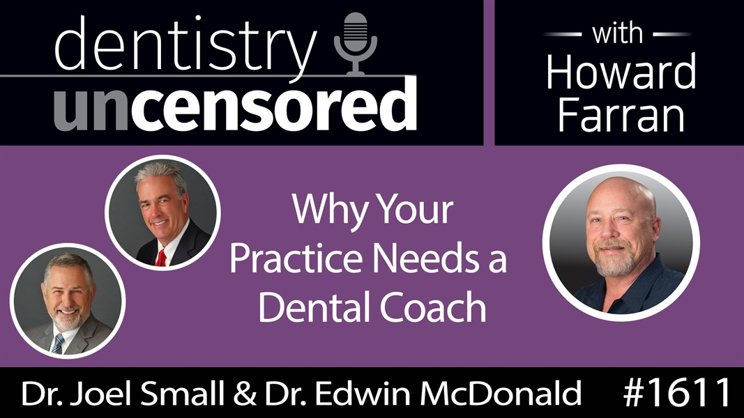 1611 Dr. Joel Small & Dr. Edwin McDonald on Why Your Practice Needs a Dental Coach : Dentistry Uncensored with Howard Farran
