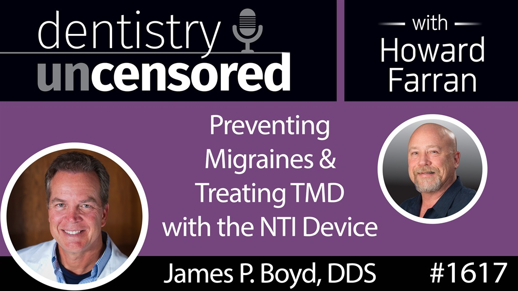 1617 Dr. James P. Boyd on Preventing Migraines and Treating TMD with the NTI Device : Dentistry Uncensored with Howard Farran
