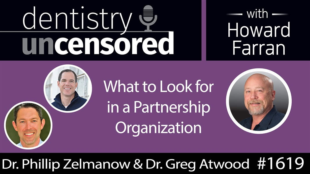 1619 Dr. Phillip Zelmanow & Dr. Greg Atwood on What to Look for in a Partnership Organization : Dentistry Uncensored with Howard Farran