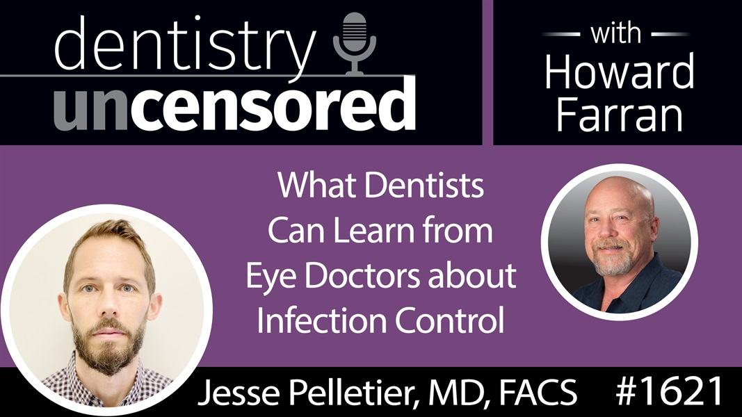 1621 Dr. Jesse Pelletier on What Dentists Can Learn from Eye Doctors about Infection Control : Dentistry Uncensored with Howard Farran