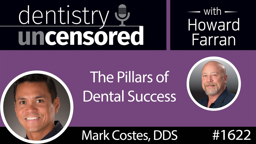 1622 Dr. Mark Costes on the Pillars of Dental Success : Dentistry Uncensored with Howard Farran