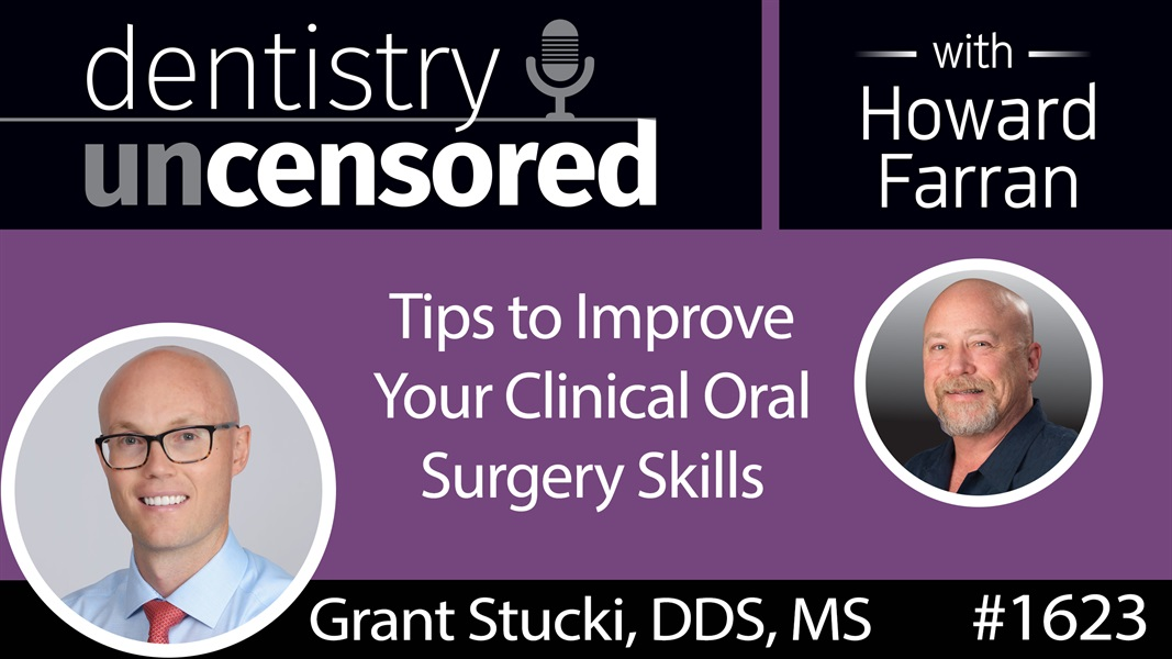 1623 Dr. Grant Stucki's Tips to Improve Your Clinical Oral Surgery Skills : Dentistry Uncensored with Howard Farran