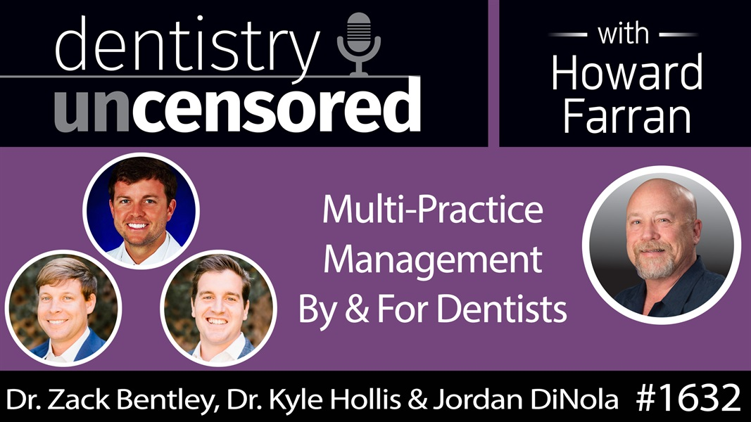 1632 Dr. Zack Bentley, Dr. Kyle Hollis & Jordan DiNola on Multi-Practice Management By & For Dentists : Dentistry Uncensored with Howard Farran