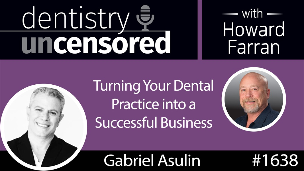 1638 Gabriel Asulin on Turning Your Dental Practice into a Successful Business : Dentistry Uncensored with Howard Farran