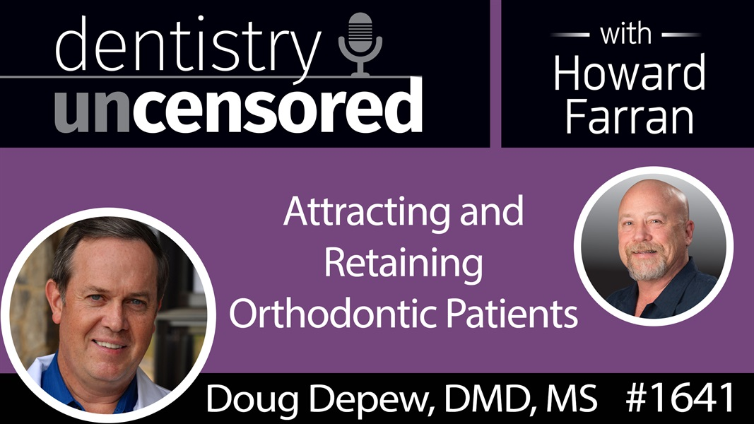 1641 Dr. Doug Depew on Attracting and Retaining Orthodontic Patients : Dentistry Uncensored with Howard Farran