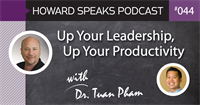 Up Your Leadership, Up Your Productivity with Dr. Tuan Pham : Howard Speaks Podcast #44