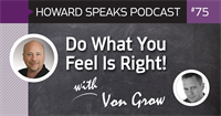Do What You Feel Is Right! with Von Grow : Howard Speaks Podcast #75