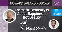Cosmetic Dentistry Is About Happiness, Not Beauty with Dr. Miguel Stanley : Howard Speaks Podcast #87
