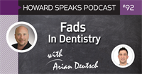 Fads In Dentistry with Arian Deutsch : Howard Speaks Podcast #92