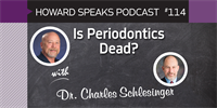 Is Periodontics Dead? with Charles Schlesinger, DDS : Howard Speaks Podcast #114