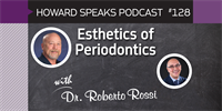Esthetics of Periodontics with Roberto Rossi, DDS : Howard Speaks Podcast #128