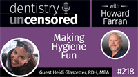 218 Making Hygiene Fun with Heidi Glastetter : Dentistry Uncensored with Howard Farran