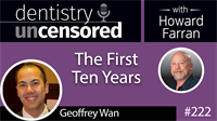 222 The First Ten Years with Geoffrey Wan : Dentistry Uncensored with Howard Farran