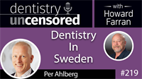 219 Dentistry In Sweden with Per Ahlberg : Dentistry Uncensored with Howard Farran