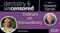 226 Ordinary VS. Extraordinary with Sara Fossen : Dentistry Uncensored with Howard Farran