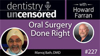 227 Oral Surgery Done Right with Manraj Bath : Dentistry Uncensored with Howard Farran