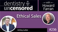 236 Ethical Sales with Ashley Latter : Dentistry Uncensored with Howard Farran