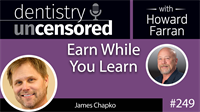 249 Earn While You Learn with James Chapko : Dentistry Uncensored with Howard Farran
