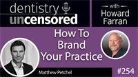 254 How To Brand Your Practice with Matthew Petchel : Dentistry Uncensored with Howard Farran