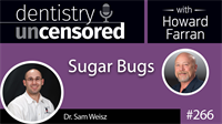 266 Sugar Bugs with Sam Weisz : Dentistry Uncensored with Howard Farran
