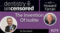 274 The Invention Of Isolite with Tom Hirsch : Dentistry Uncensored with Howard Farran