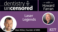277 Laser Legends with Alan Miller : Dentistry Uncensored with Howard Farran