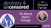 279 All About Alpha Omega with Michael Tennenbaum and Heidi Weber : Dentistry Uncensored with Howard Farran