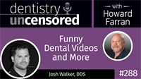 288 Funny Dental Videos and More with Josh Walker : Dentistry Uncensored with Howard Farran