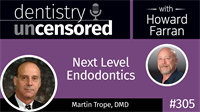 305 Next Level Endodontics with Martin Trope : Dentistry Uncensored with Howard Farran