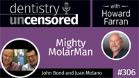 306 Mighty MolarMan with John Bond and Juan Molano : Dentistry Uncensored with Howard Farran