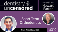 310 Short Term Orthodontics with Noel Ananthan : Dentistry Uncensored with Howard Farran