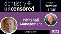 313 Whitehall Management with Greg Stanley : Dentistry Uncensored with Howard Farran