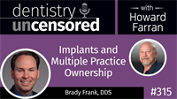 315 Implants and Multiple Practice Ownership with Brady Frank : Dentistry Uncensored with Howard Farran