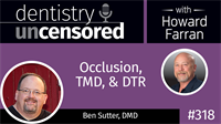 318 Occlusion, TMD, and DTR with Ben Sutter : Dentistry Uncensored with Howard Farran