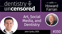 350 Art, Social Media, and Dentistry with John Syrbu : Dentistry Uncensored with Howard Farran