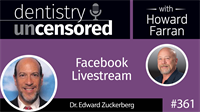 361 Facebook Livestream with Edward Zuckerberg : Dentistry Uncensored with Howard Farran
