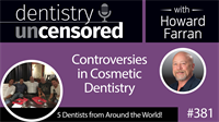 381 Controversies in Cosmetic Dentistry with 5 Friends from Around the World : Dentistry Uncensored with Howard Farran