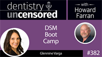 382 DSM Boot Camp with Glennine Varga : Dentistry Uncensored with Howard Farran